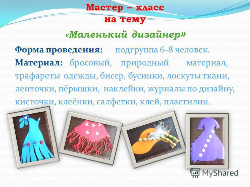 Мастер – класс на тему «Маленький дизайнер » Форма проведения:подгруппа 6-8 человек. Материал: бросовый, природный материал, трафареты одежды, бисер, бусинки, лоскуты ткани, ленточки, пёрышки, наклейки, журналы по дизайну, кисточки, клеёнки, салфетки