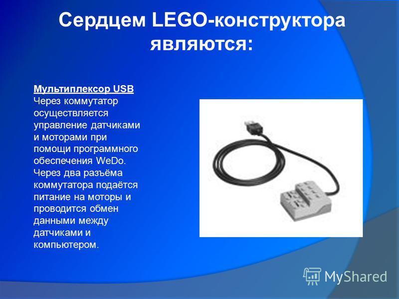 Сердцем LEGO-конструктора являются: Мультиплексор USB Через коммутатор осуществляется управление датчиками и моторами при помощи программного обеспечения WeDо. Через два разъёма коммутатора подаётся питание на моторы и проводится обмен данными между