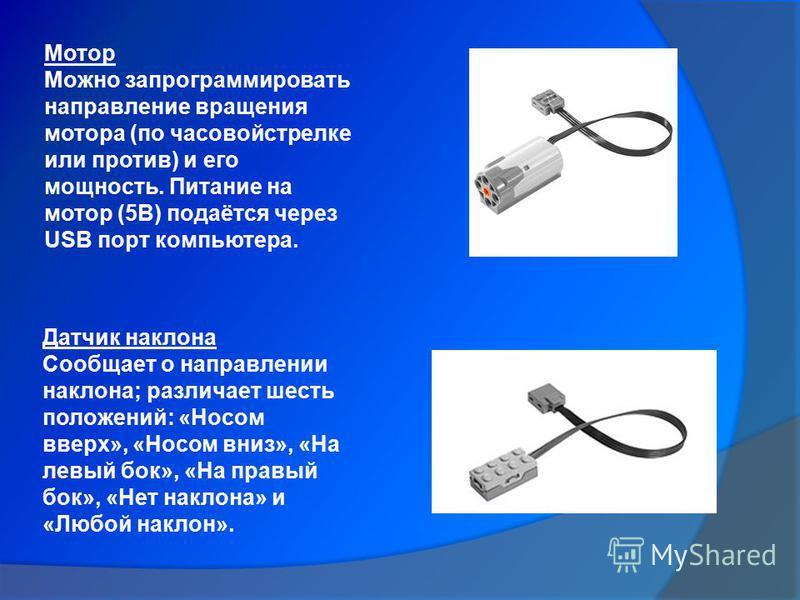Мотор Можно запрограммировать направление вращения мотора (почасовой стрелке или против) и его мощность. Питание на мотор (5В) подаётся через USB порт компьютера. Датчик наклона Сообщает о направлении наклона; различает шесть положений: «Носом вверх»