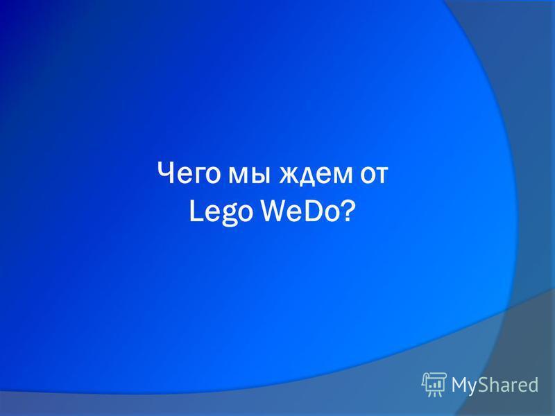 Чего мы ждем от Lego WeDo?