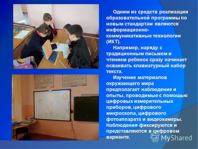 Одним из средств реализации образовательной программы по новым стандартам являются информационно- коммуникативные технологии (ИКТ). Например, наряду с традиционным письмом и чтением ребенок сразу начинает осваивать клавиатурный набор текста. Изучение