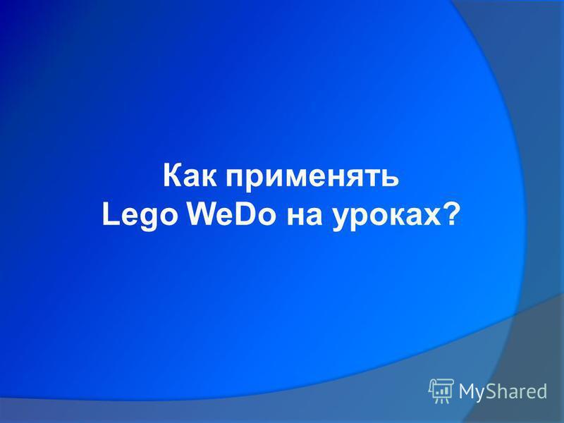 Как применять Lego WeDo на уроках?
