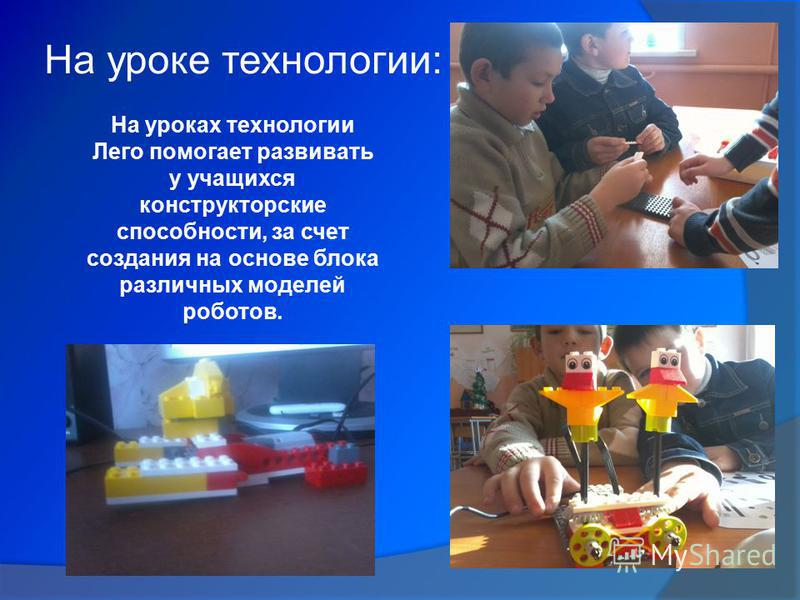 На уроке технологии: На уроках технологии Лего помогает развивать у учащихся конструкторские способности, за счет создания на основе блока различных моделей роботов.
