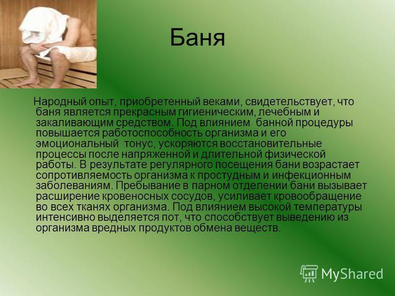 Баня Народный опыт, приобретенный веками, свидетельствует, что баня является прекрасным гигиеническим, лечебным и закаливающим средством. Под влиянием банной процедуры повышается работоспособность организма и его эмоциональный тонус, ускоряются восст