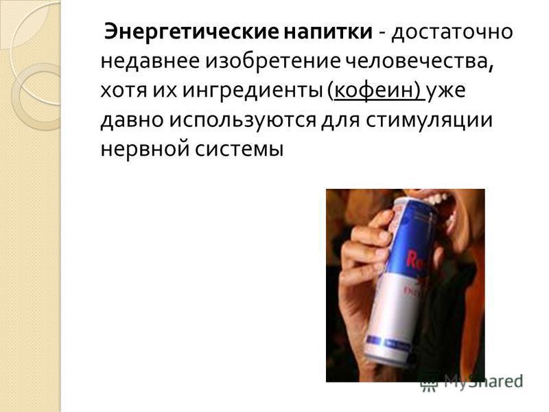 Энергетические напитки - достаточно недавнее изобретение человечества, хотя их ингредиенты ( кофеин ) уже давно используются для стимуляции нервной системы