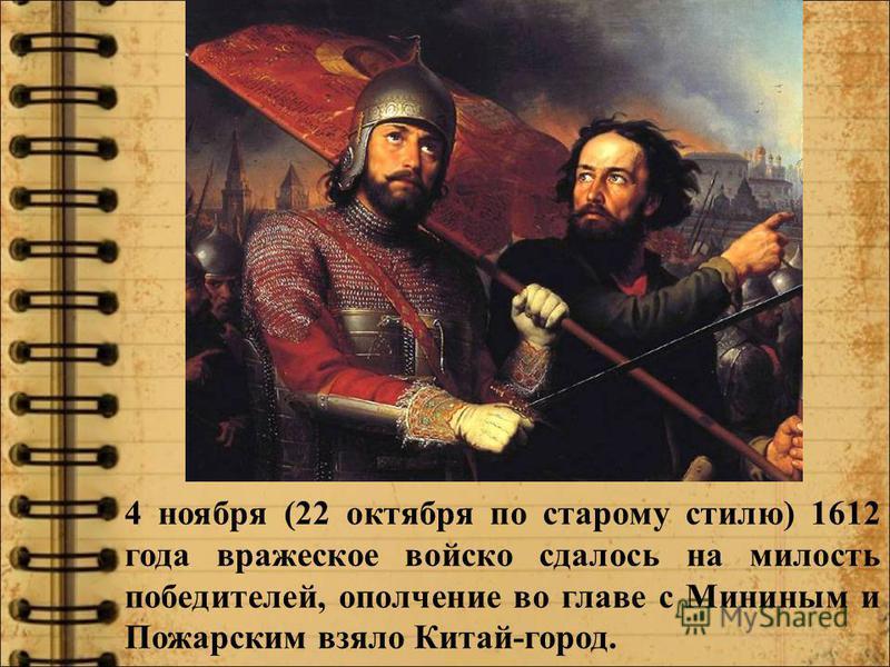 4 ноября (22 октября по старому стилю) 1612 года вражеское войско сдалось на милость победителей, ополчение во главе с Мининым и Пожарским взяло Китай-город.