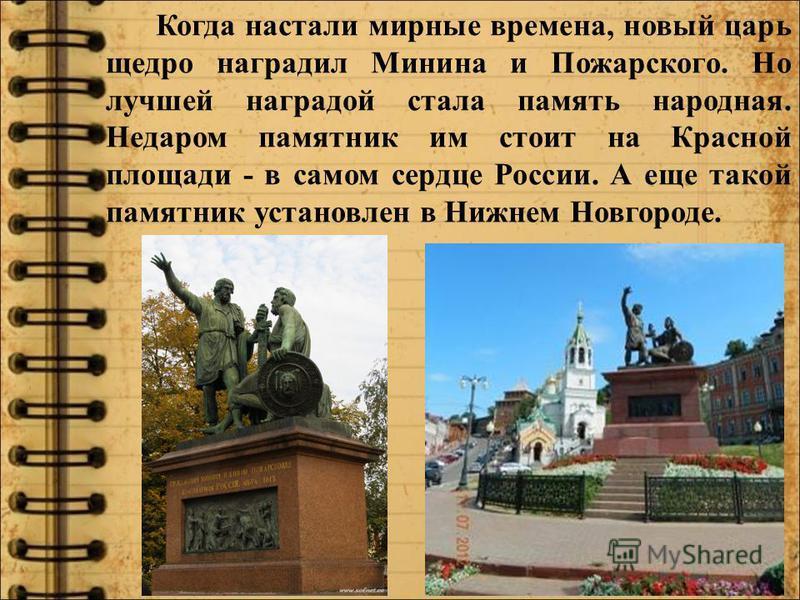 Когда настали мирные времена, новый царь щедро наградил Минина и Пожарского. Но лучшей наградой стала память народная. Недаром памятник им стоит на Красной площади - в самом сердце России. А еще такой памятник установлен в Нижнем Новгороде.