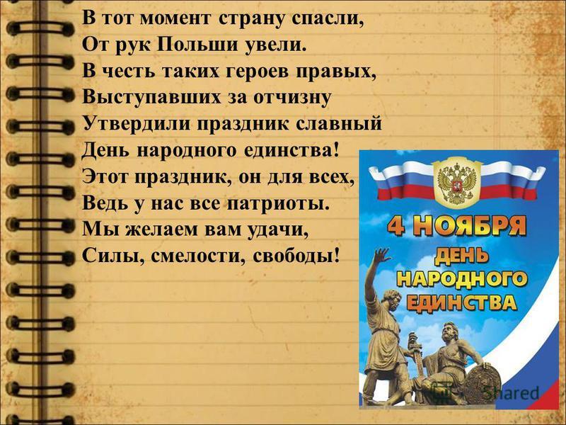 В тот момент страну спасли, От рук Польши увели. В честь таких героев правых, Выступавших за отчизну Утвердили праздник славный День народного единства! Этот праздник, он для всех, Ведь у нас все патриоты. Мы желаем вам удачи, Силы, смелости, свободы