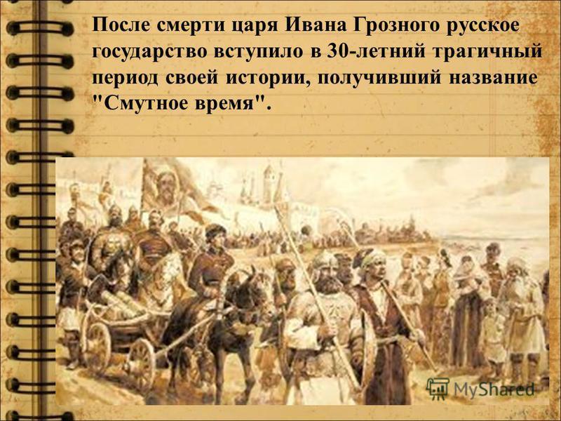 После смерти царя Ивана Грозного русское государство вступило в 30-летний трагичный период своей истории, получивший название Смутное время.