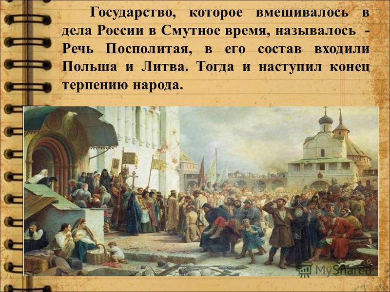 Государство, которое вмешивалось в дела России в Смутное время, называлось - Речь Посполитая, в его состав входили Польша и Литва. Тогда и наступил конец терпению народа.