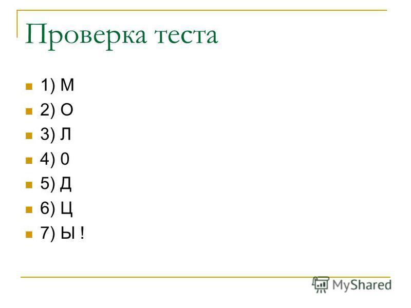Проверка теста 1) М 2) О 3) Л 4) 0 5) Д 6) Ц 7) Ы !