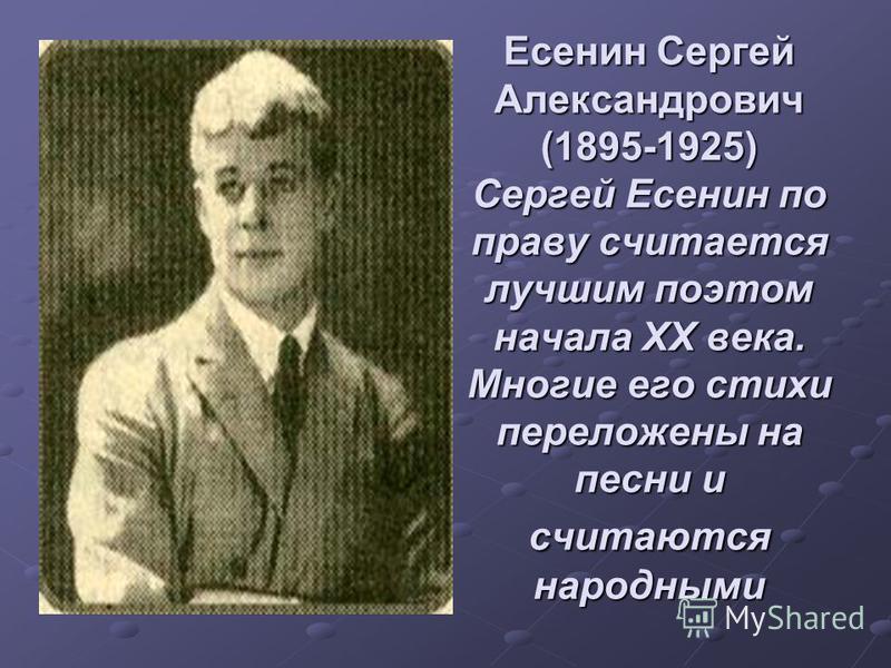 Есенин Сергей Александрович (1895-1925) Сергей Есенин по праву считается лучшим поэтом начала ХХ века. Многие его стихи переложены на песни и считаются народными