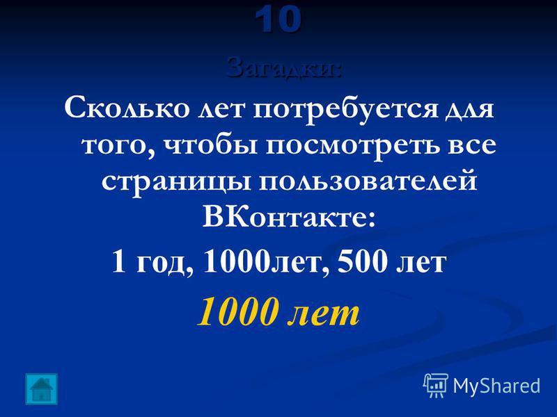 10 Загадки: Сколько лет потребуется для того, чтобы посмотреть все страницы пользователей ВКонтакте: 1 год, 1000 лет, 500 лет 1000 лет