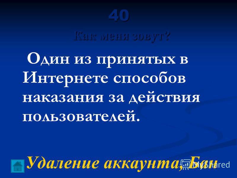 40 Как меня зовут? Один из принятых в Интернете способов наказания за действия пользователей. Удаление аккаунта, Бан