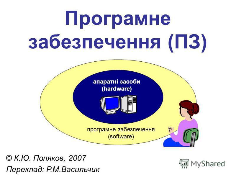 Програмне забезпечення (ПЗ) © К.Ю. Поляков, 2007 Переклад: Р.М.Васильчик апаратні засоби (hardware) програмне забезпечення (software)