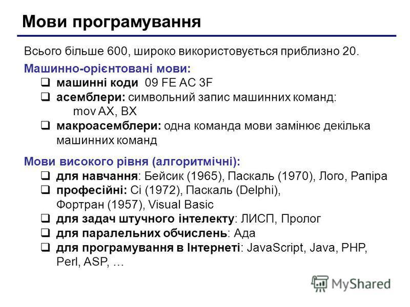 Мови програмування Всього більше 600, широко використовується приблизно 20. Машинно-орієнтовані мови: машинні коди 09 FE AC 3F асемблери: символьний запис машинних команд: mov AX, BX макроасемблери: одна команда мови замінює декілька машинних команд