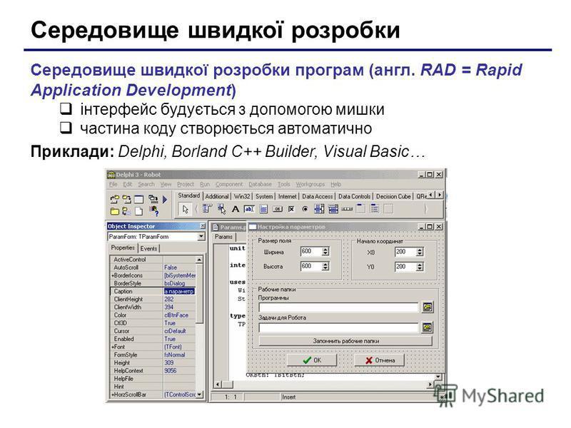 Середовище швидкої розробки Середовище швидкої розробки програм (англ. RAD = Rapid Application Development) інтерфейс будується з допомогою мишки частина коду створюється автоматично Приклади: Delphi, Borland C++ Builder, Visual Basic…