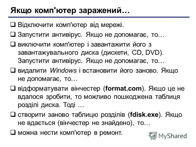 Якщо комп'ютер заражений… Відключити комп'ютер від мережі. Запустити антивірус. Якщо не допомагає, то… виключити комп'ютер і завантажити його з завантажувального диска (дискети, CD, DVD). Запустити антивірус. Якщо не допомагає, то… видалити Windows і