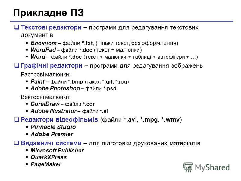 Прикладне ПЗ Текстові редактори – програми для редагування текстових документів Блокнот – файли *.txt, (тільки текст, без оформлення) WordPad – файли *.doc (текст + малюнки) Word – файли *.doc (текст + малюнки + таблиці + автофігури + …) Графічні ред
