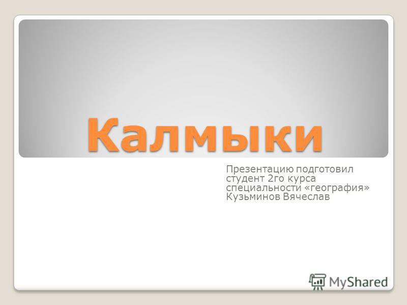 Калмыки Презентацию подготовил студент 2 го курса специальности «география» Кузьминов Вячеслав