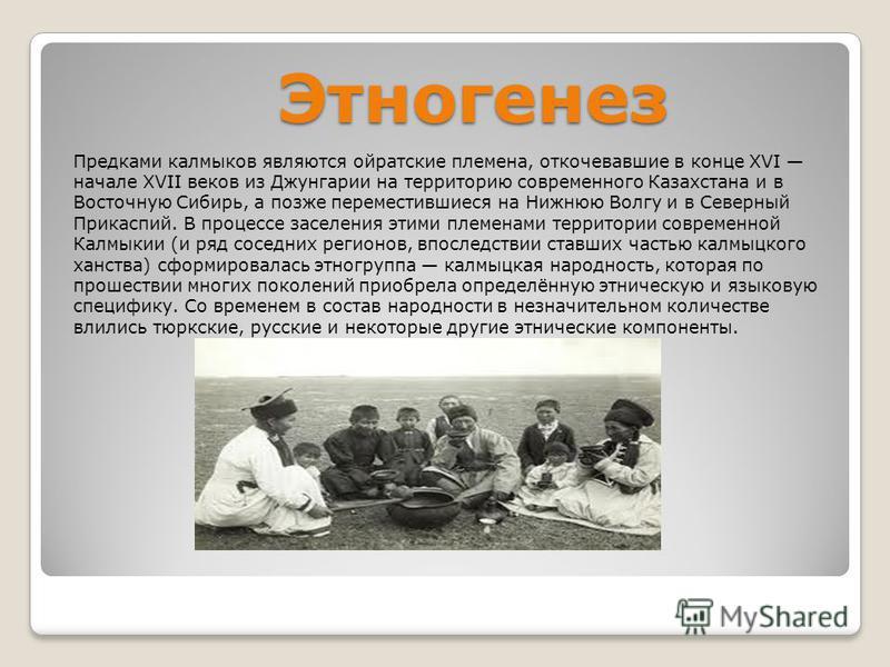 Этногенез Предками калмыков являются ойратские племена, откочевавшие в конце XVI начале XVII веков из Джунгарии на территорию современного Казахстана и в Восточную Сибирь, а позже переместившиеся на Нижнюю Волгу и в Северный Прикаспий. В процессе зас