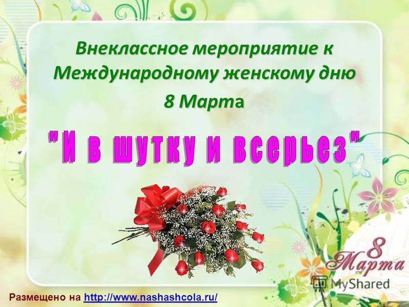 Внеклассное мероприятие к Международному женскому дню 8 Марта Размещено на http://www.nashashcola.ru/http://www.nashashcola.ru/