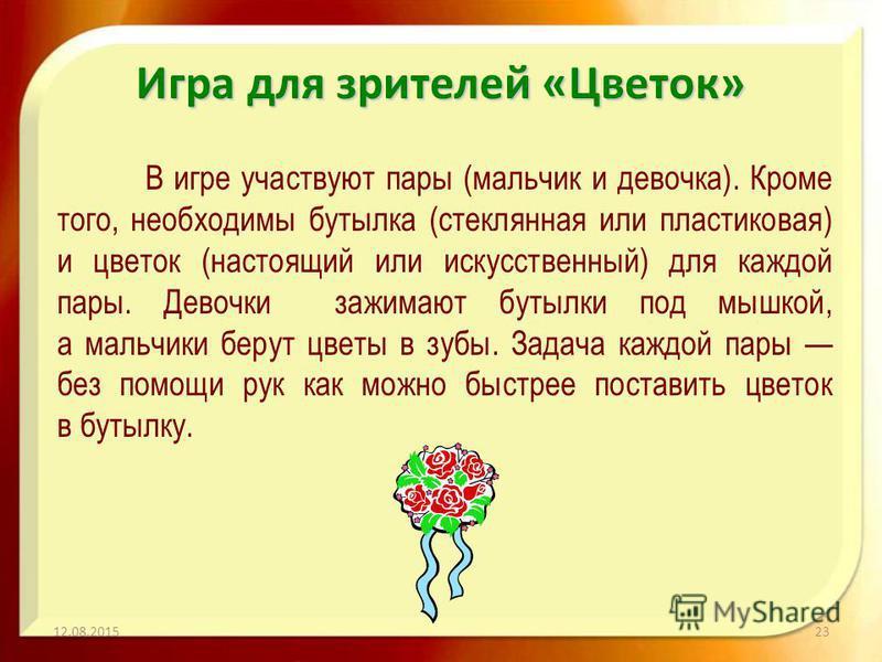 Игра для зрителей «Цветок» В игре участвуют пары (мальчик и девочка). Кроме того, необходимы бутылка (стеклянная или пластиковая) и цветок (настоящий или искусственный) для каждой пары. Девочки зажимают бутылки под мышкой, а мальчики берут цветы в зу