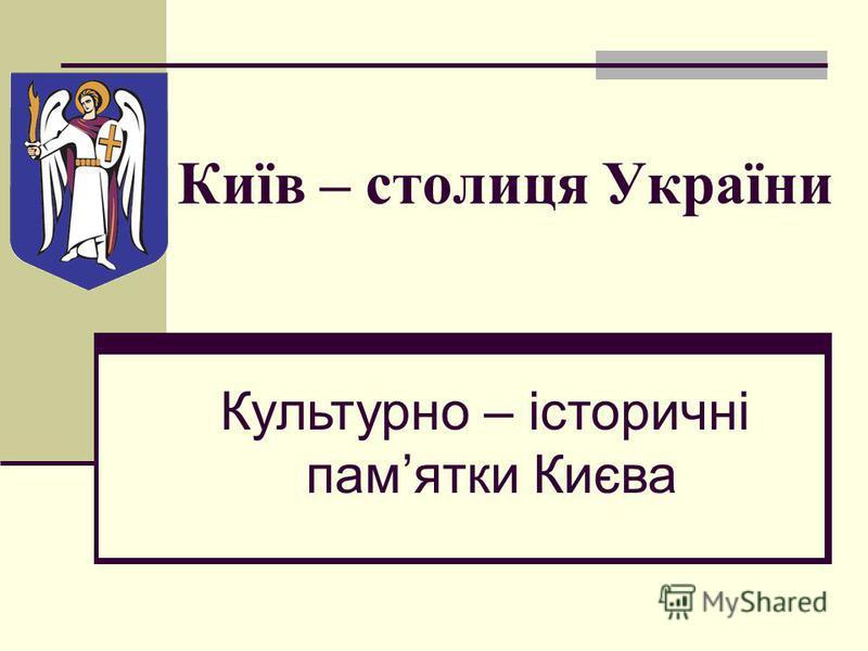 Київ – столиця України Культурно – історичні памятки Києва