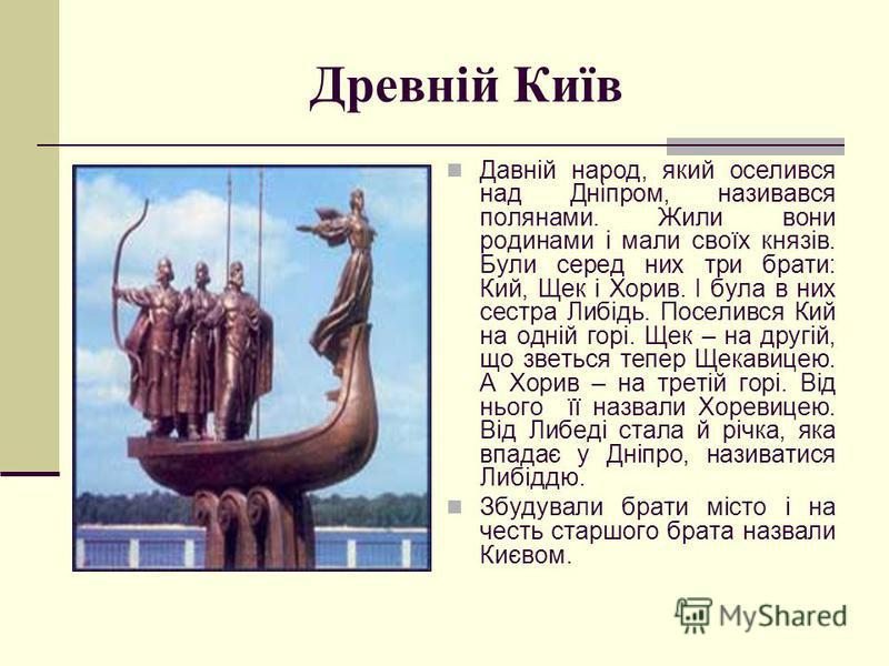 Древній Київ Давній народ, який оселився над Дніпром, називався полянами. Жили вони родинами і мали своїх князів. Були серед них три брати: Кий, Щек і Хорив. І була в них сестра Либідь. Поселився Кий на одній горі. Щек – на другій, що зветься тепер Щ