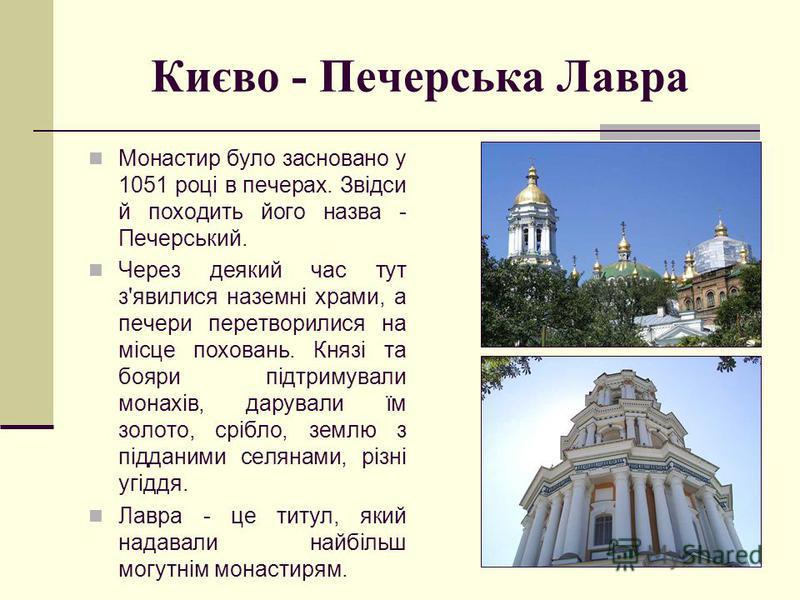 Києво - Печерська Лавра Монастир було засновано у 1051 році в печерах. Звідси й походить його назва - Печерський. Через деякий час тут з'явилися наземні храми, а печери перетворилися на місце поховань. Князі та бояри підтримували монахів, дарували їм