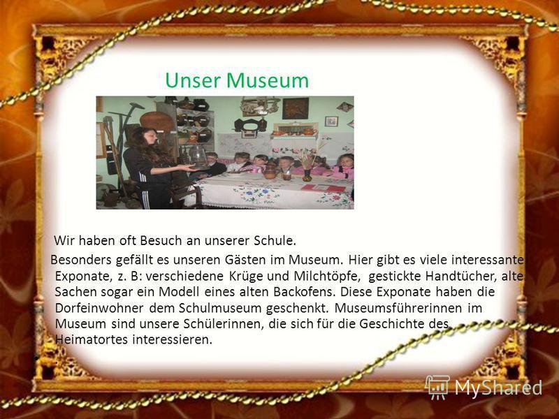 Unser Museum Wir haben oft Besuch an unserer Schule. Besonders gefällt es unseren Gästen im Museum. Hier gibt es viele interessante Exponate, z. B: verschiedene Krüge und Milchtöpfe, gestickte Handtücher, alte Sachen sogar ein Modell eines alten Back