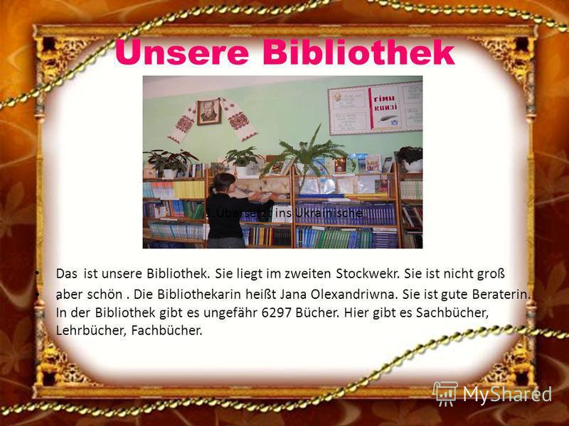 Unsere Bibliothek Das ist unsere Bibliothek. Sie liegt im zweiten Stockwekr. Sie ist nicht groß aber schön. Die Bibliothekarin heißt Jana Olexandriwna. Sie ist gute Beraterin. In der Bibliothek gibt es ungefähr 6297 Bücher. Hier gibt es Sachbücher, L