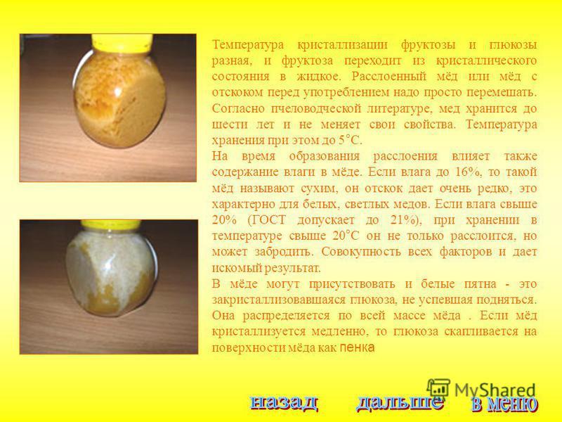 Температура кристаллизации фруктозы и глюкозы разная, и фруктоза переходит из кристаллического состояния в жидкое. Расслоенный мёд или мёд с отскоком перед употреблением надо просто перемешать. Согласно пчеловодческой литературе, мед хранится до шест