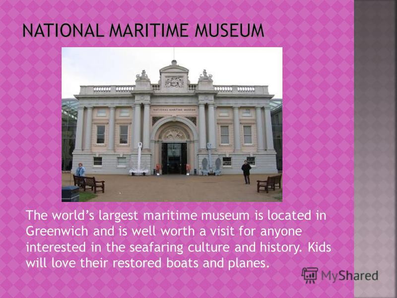 The worlds largest maritime museum is located in Greenwich and is well worth a visit for anyone interested in the seafaring culture and history. Kids will love their restored boats and planes.