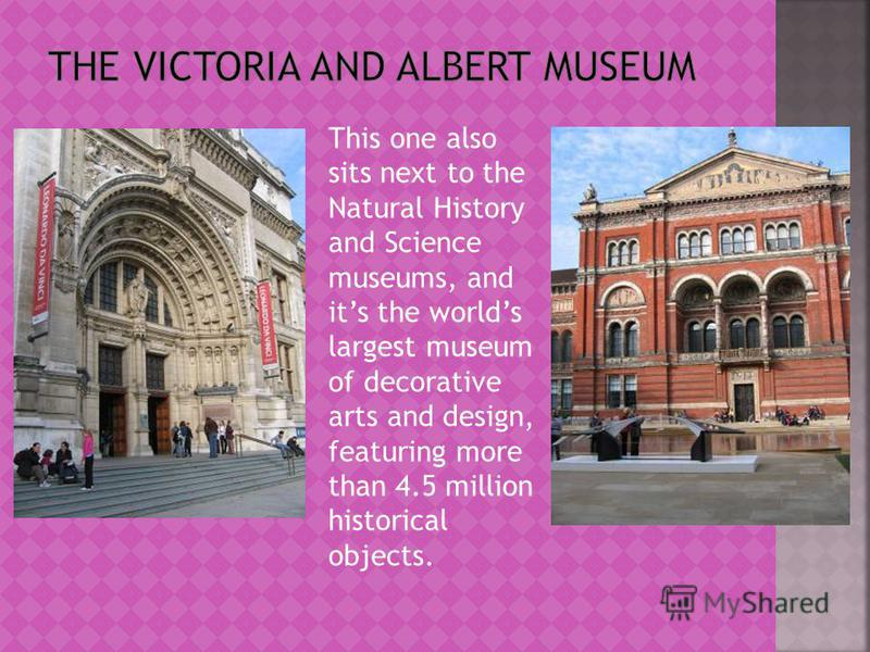 This one also sits next to the Natural History and Science museums, and its the worlds largest museum of decorative arts and design, featuring more than 4.5 million historical objects.