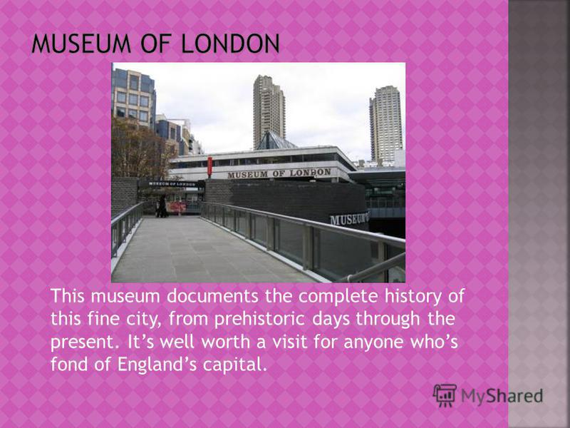 This museum documents the complete history of this fine city, from prehistoric days through the present. Its well worth a visit for anyone whos fond of Englands capital.