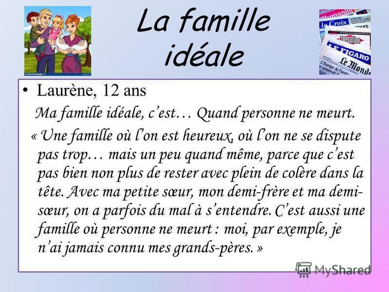 La famille idéale Laurène, 12 ans Ma famille idéale, cest… Quand personne ne meurt. « Une famille où lon est heureux, où lon ne se dispute pas trop… mais un peu quand même, parce que cest pas bien non plus de rester avec plein de colère dans la tête.