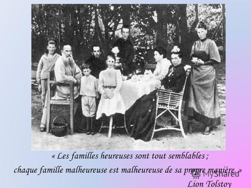 « Les familles heureuses sont tout semblables ; chaque famille malheureuse est malheureuse de sa propre manière. » Lion Tolstoy