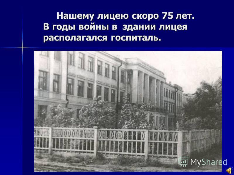 Нашему лицею скоро 75 лет. В годы войны в здании лицея располагался госпиталь. Нашему лицею скоро 75 лет. В годы войны в здании лицея располагался госпиталь.