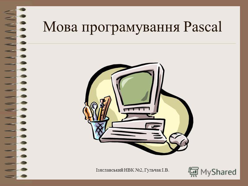 Ізяславський НВК 2, Гульчак І.В. Мова програмування Pascal