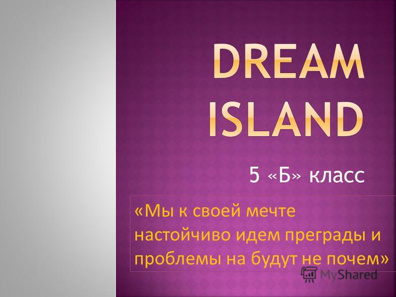 5 «Б» класс «Мы к своей мечте настойчиво идем преграды и проблемы на будут не почем»