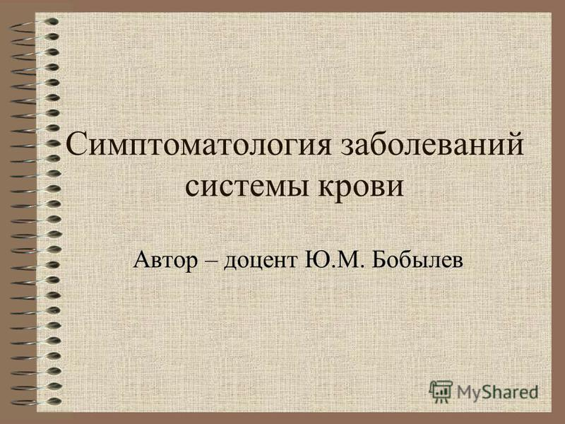 Cимптоматология заболеваний системы крови Автор – доцент Ю.М. Бобылев