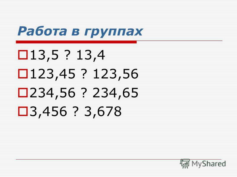 Работа в группах 13,5 ? 13,4 123,45 ? 123,56 234,56 ? 234,65 3,456 ? 3,678