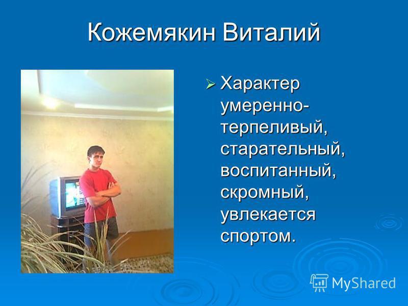 Кожемякин Виталий Характер умеренно- терпеливый, старательный, воспитанный, скромный, увлекается спортом. Характер умеренно- терпеливый, старательный, воспитанный, скромный, увлекается спортом.