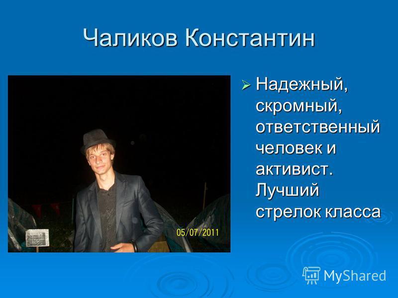 Чаликов Константин Надежный, скромный, ответственный человек и активист. Лучший стрелок класса Надежный, скромный, ответственный человек и активист. Лучший стрелок класса