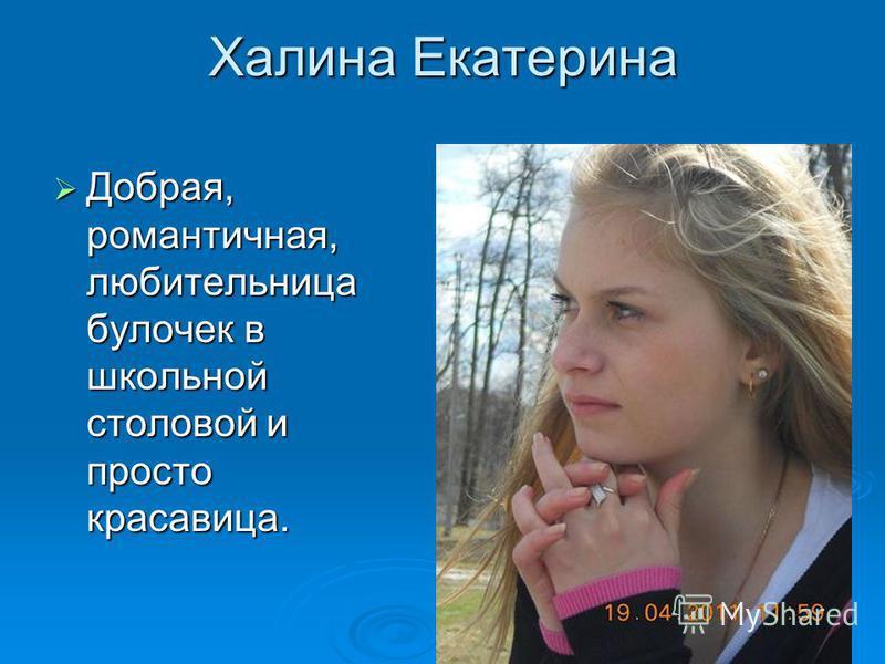 Халина Екатерина Добрая, романтичная, любительница булочек в школьной столовой и просто красавица. Добрая, романтичная, любительница булочек в школьной столовой и просто красавица.