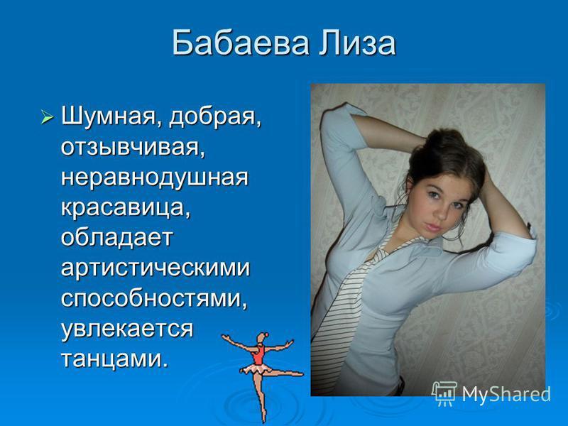 Бабаева Лиза Шумная, добрая, отзывчивая, неравнодушная красавица, обладает артистическими способностями, увлекается танцами. Шумная, добрая, отзывчивая, неравнодушная красавица, обладает артистическими способностями, увлекается танцами.