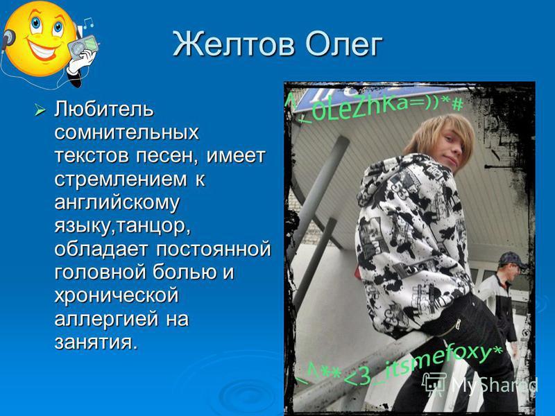 Желтов Олег Любитель сомнительных текстов песен, имеет стремлением к английскому языку,танцор, обладает постоянной головной болью и хронической аллергией на занятия. Любитель сомнительных текстов песен, имеет стремлением к английскому языку,танцор, о