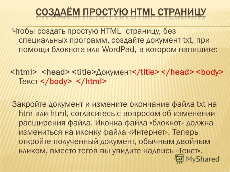 Чтобы создать простую HTML страницу, без специальных программ, создайте документ txt, при помощи блокнота или WordPad, в котором напишите: Документ Текст Закройте документ и измените окончание файла txt на htm или html, согласитесь с вопросом об изме