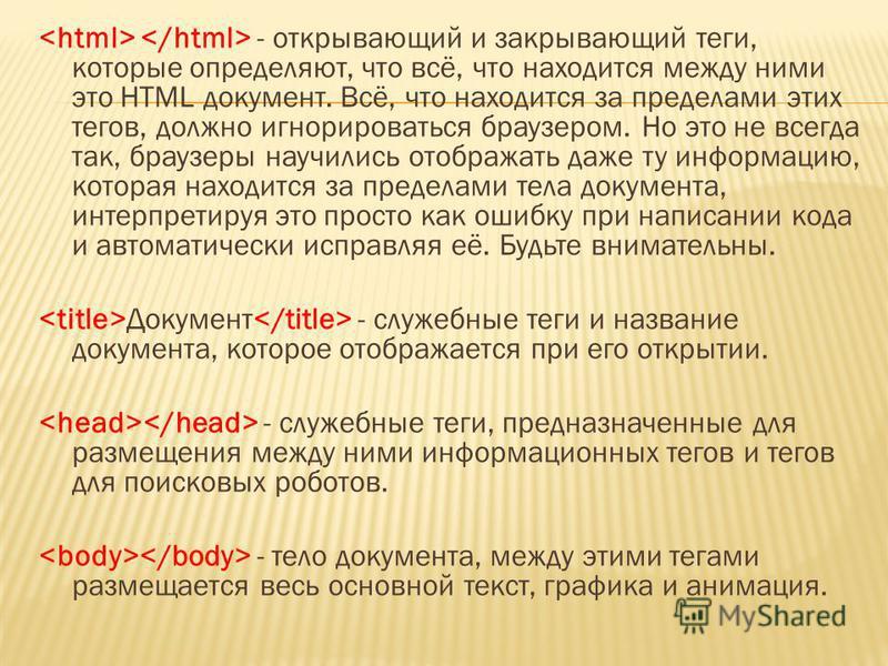 - открывающий и закрывающий теги, которые определяют, что всё, что находится между ними это HTML документ. Всё, что находится за пределами этих тегов, должно игнорироваться браузером. Но это не всегда так, браузеры научились отображать даже ту информ